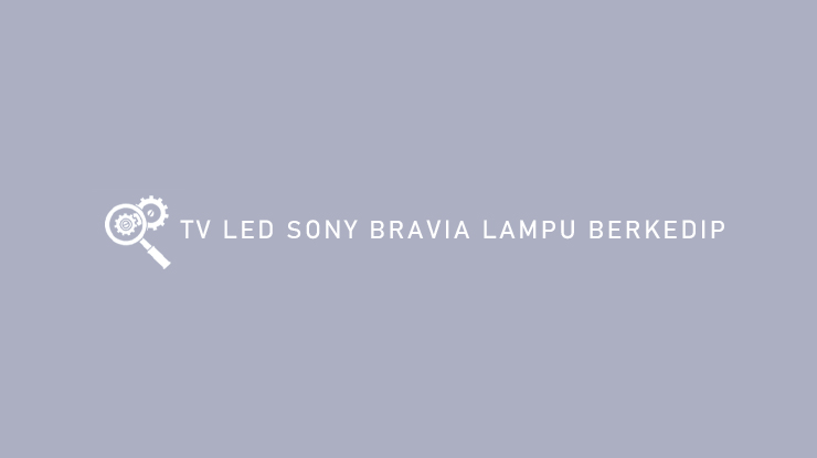 Cara Atasi TV LED Sony Bravia Lampu Berkedip dan Arti Kode Kedipan