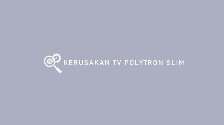 Kerusakan TV Polytron Slim dari Gejala Penyebab Solusi