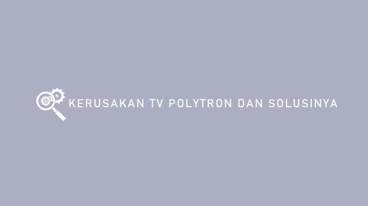 Kerusakan TV Polytron dan Solusinya Terlengkap