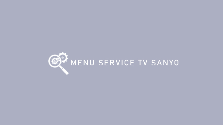 Menu Service TV Sanyo dari Cara Masuk Hingga Cara Ganti IC Memory