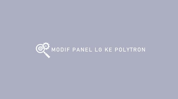 Modif Panel LG ke Polytron dari Syarat dan Cara