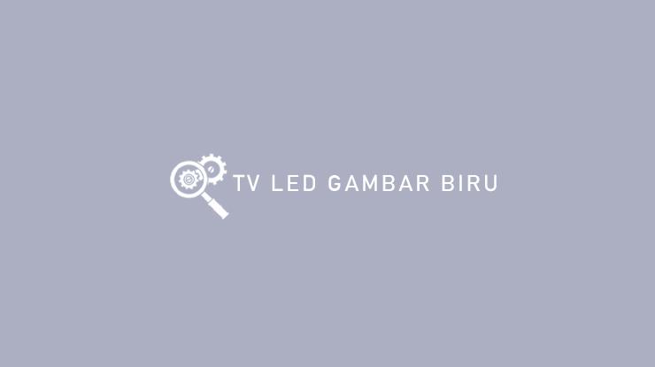 Penyebab dan Cara Mengatasi TV LED Gambar Biru