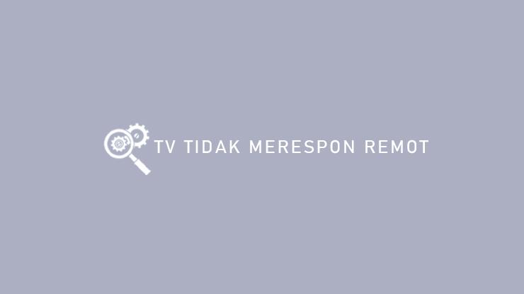 Penyebab dan TV Tidak Merespon Remot