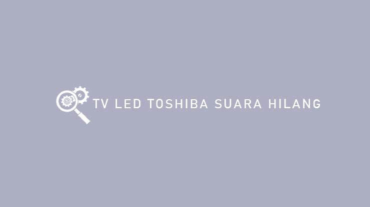 TV LED TOSHIBA SUARA HILANG