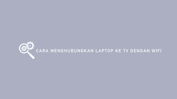 Cara Menghubungkan Laptop Ke TV Dengan WiFi