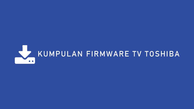 Daftar Kumpulan Frimware TV Toshiba Semua Tipe