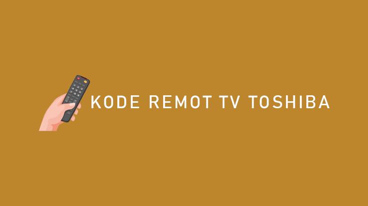 Kumpulan Kode Remote TV Toshiba Tabung LED LCD Beserta Cara Setting