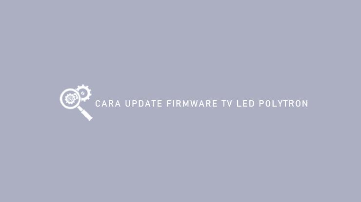 Cara Update Firmware TV LED Polytron