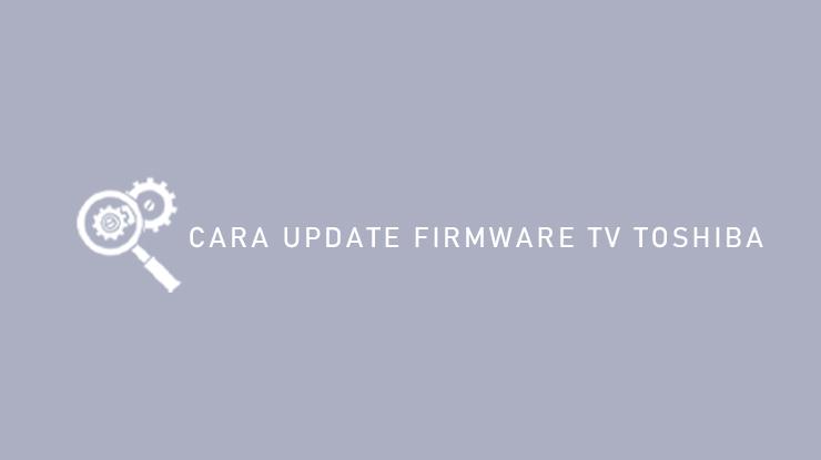 Cara Update Firmware TV Toshiba