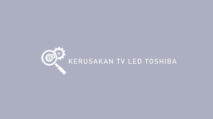Kerusakan TV LED Toshiba