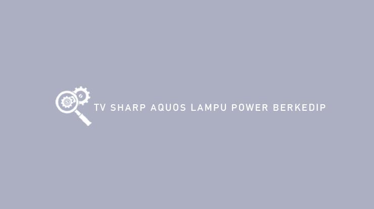 TV Sharp Aquos Lampu Power Berkedip