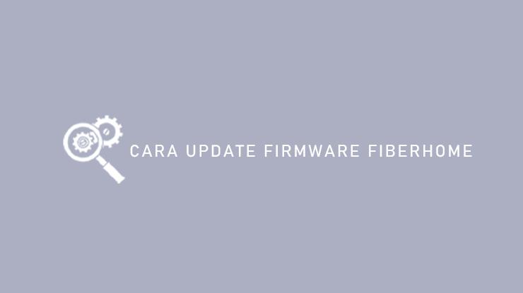 Cara Update Firmware Fiberhome
