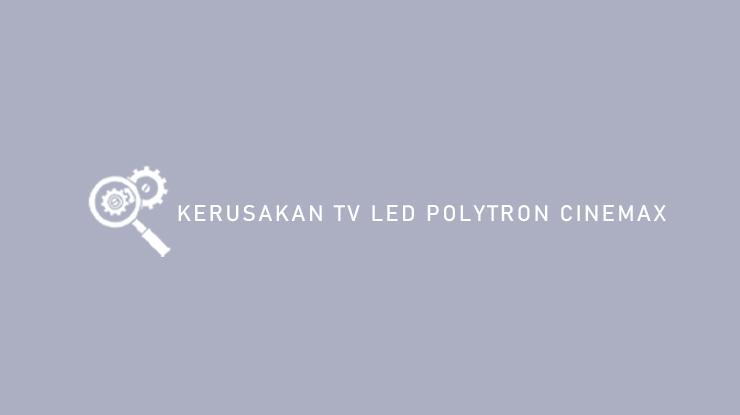Kerusakan TV LED Polytron Cinemax