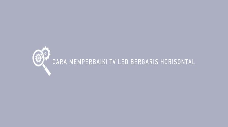 Cara Memperbaiki TV LED Bergaris Horizontal