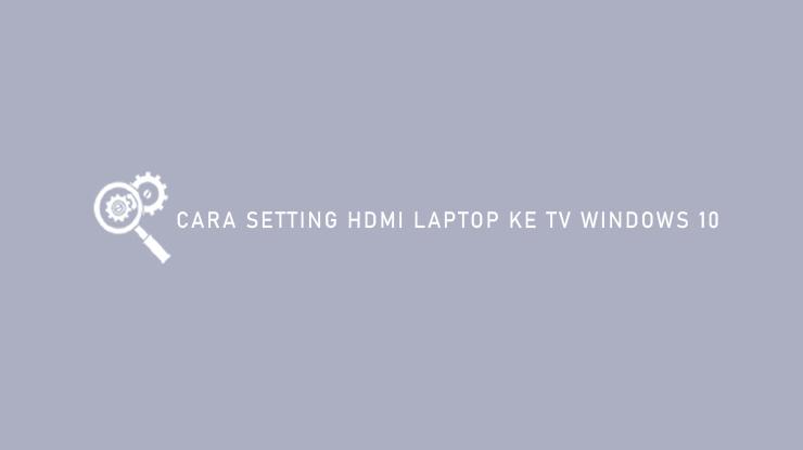 Cara Setting HDMI Laptop ke TV Windows 10