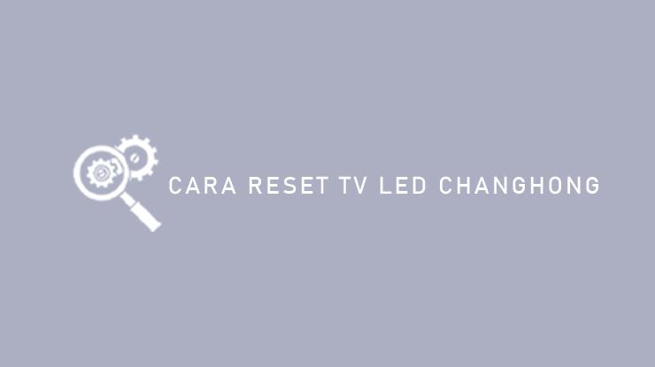 Cara Reset TV LED Changhong