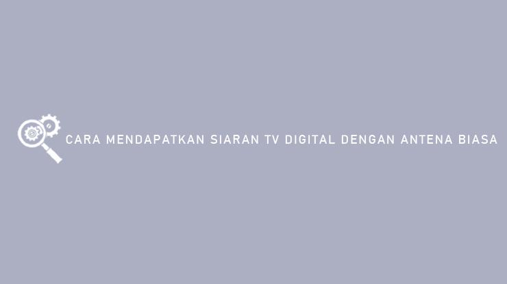 Cara Mendapatkan Siaran TV Digital Dengan Antena Biasa