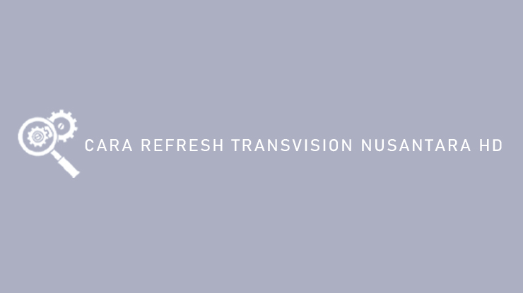 Cara Refresh Transvision Nusantara HD