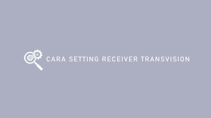 Cara Setting Receiver Transvision