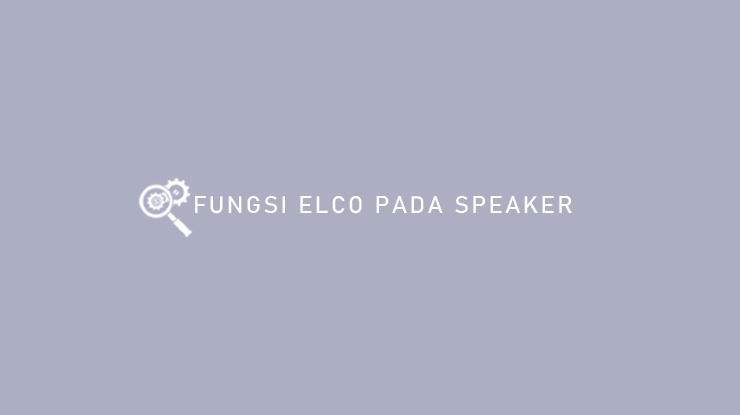 Fungsi Elco Pada Speaker