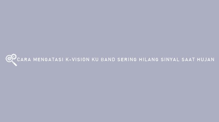 Cara Mengatasi K Vision Ku Band Sering Hilang Sinyal Saat Hujan
