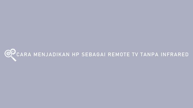 Cara Menjadikan HP Sebagai Remote TV Tanpa Infrared