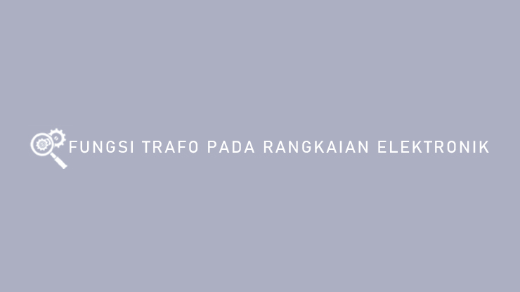 Fungsi Trafo Pada Rangkaian Elektronik