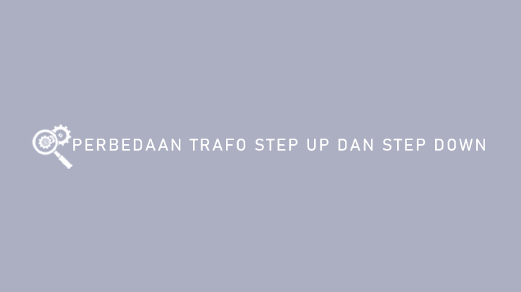 Perbedaan Trafo Step Up dan Step Down