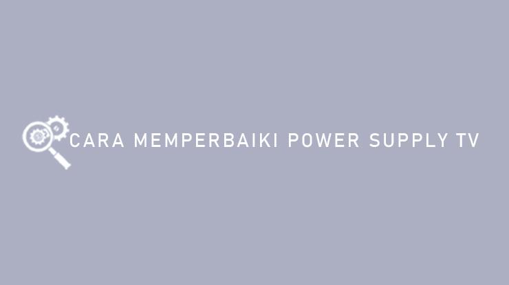 Cara Memperbaiki Power Supply TV