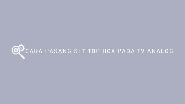 Cara Pasang Set Top Box Pada TV Analog