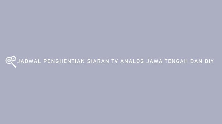 Jadwal Penghentian Siaran TV Analog Jawa Tengah dan DIY