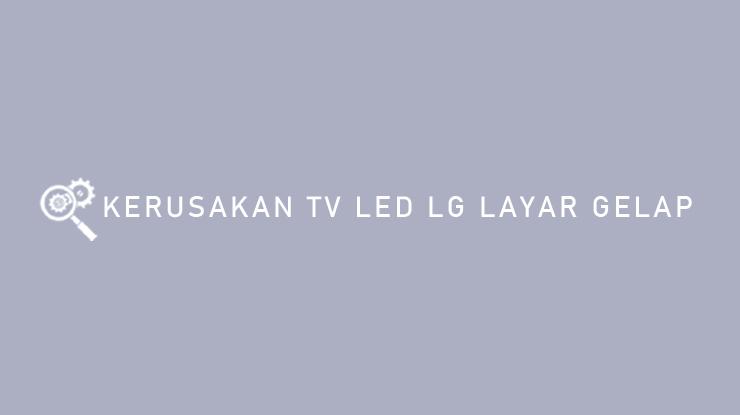 Kerusakan TV LED LG Layar Gelap.