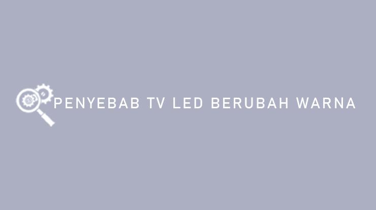 PENYEBAB TV LED BERUBAH WARNA