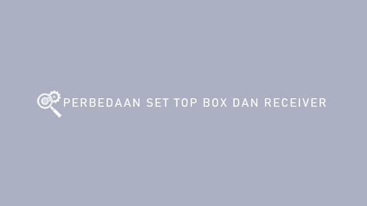 Perbedaan Set Top Box dan Receiver
